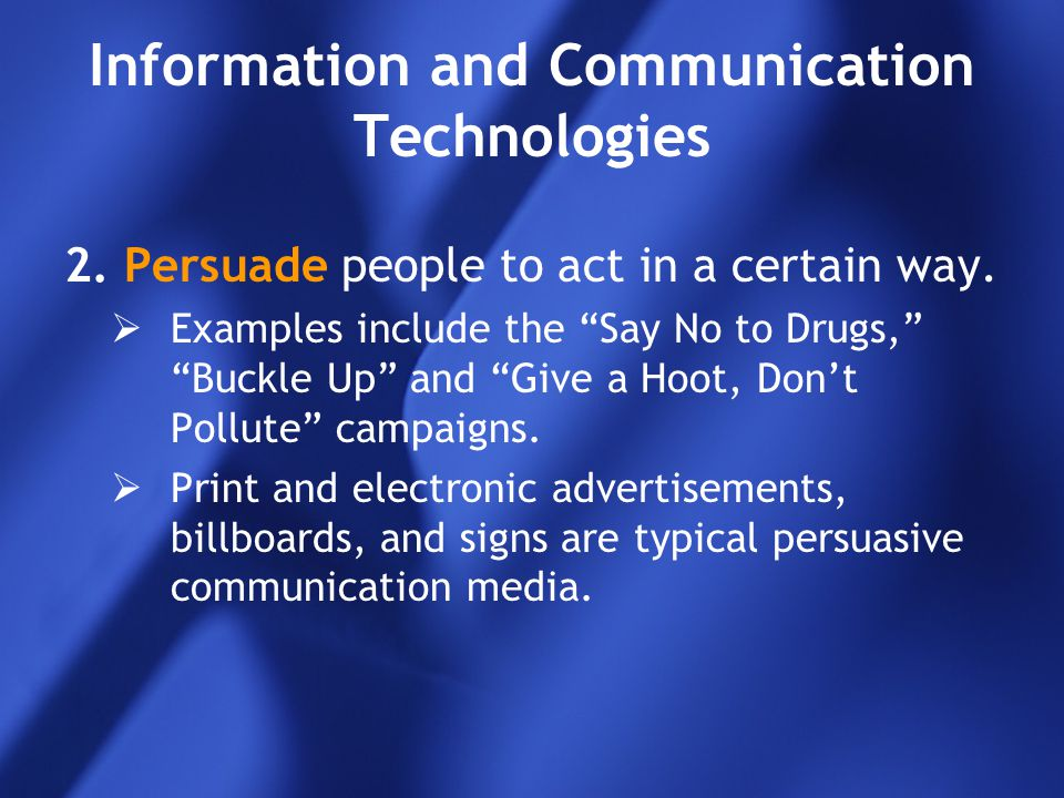 """Information and Communication Technologies 2.Persuade people to act in a certain way.  Examples include the """"Say No to Drugs,"""" """"Buckle Up"""" and """"Give"""