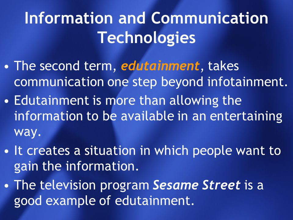 Information and Communication Technologies The second term, edutainment, takes communication one step beyond infotainment. Edutainment is more than al