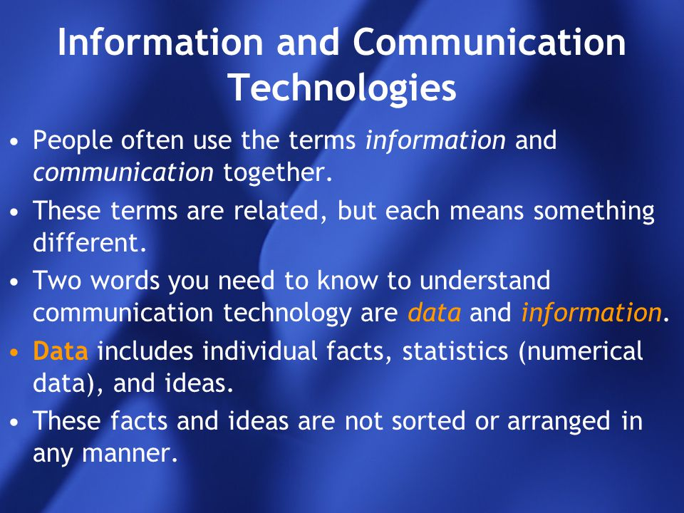 Information and Communication Technologies People often use the terms information and communication together. These terms are related, but each means