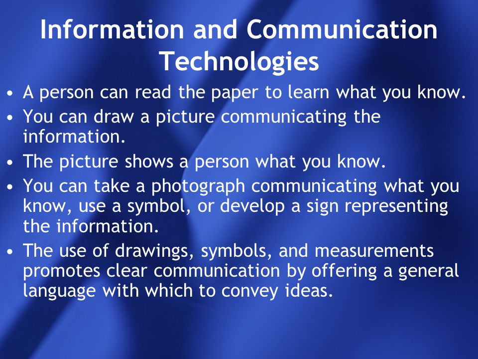 Information and Communication Technologies A person can read the paper to learn what you know. You can draw a picture communicating the information. T