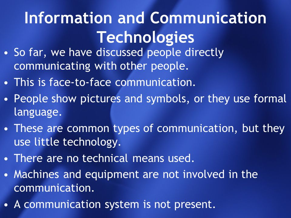 Information and Communication Technologies So far, we have discussed people directly communicating with other people. This is face-to-face communicati