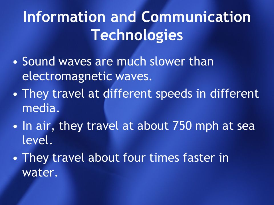 Information and Communication Technologies Sound waves are much slower than electromagnetic waves. They travel at different speeds in different media.