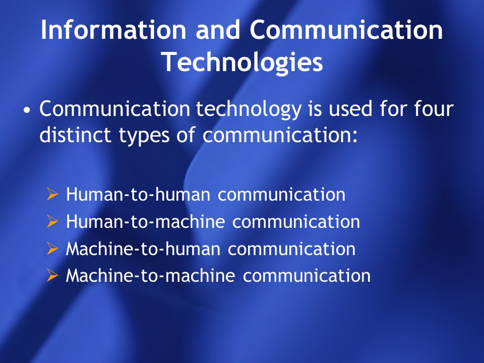 Information and Communication Technologies Communication technology is used for four distinct types of communication:  Human-to-human communication 