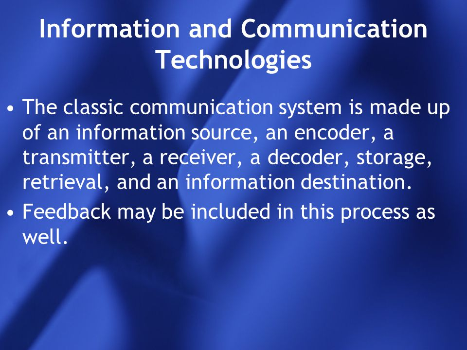 Information and Communication Technologies The classic communication system is made up of an information source, an encoder, a transmitter, a receiver