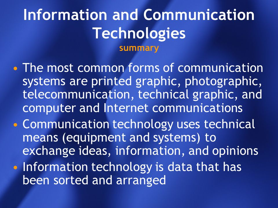 Information and Communication Technologies summary The most common forms of communication systems are printed graphic, photographic, telecommunication