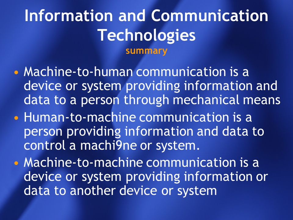 Information and Communication Technologies summary Machine-to-human communication is a device or system providing information and data to a person thr