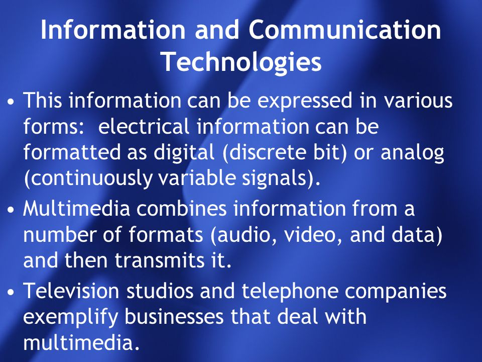 Information and Communication Technologies This information can be expressed in various forms: electrical information can be formatted as digital (dis