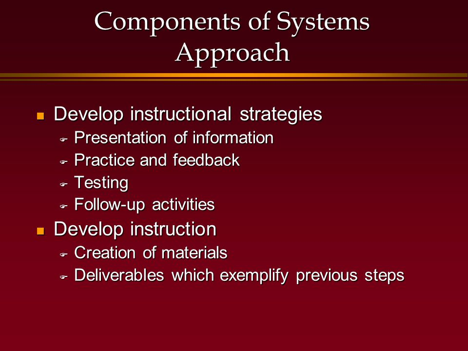Components of Systems Approach Develop instructional strategies Develop instructional strategies  Presentation of information  Practice and feedback  Testing  Follow-up activities Develop instruction Develop instruction  Creation of materials  Deliverables which exemplify previous steps