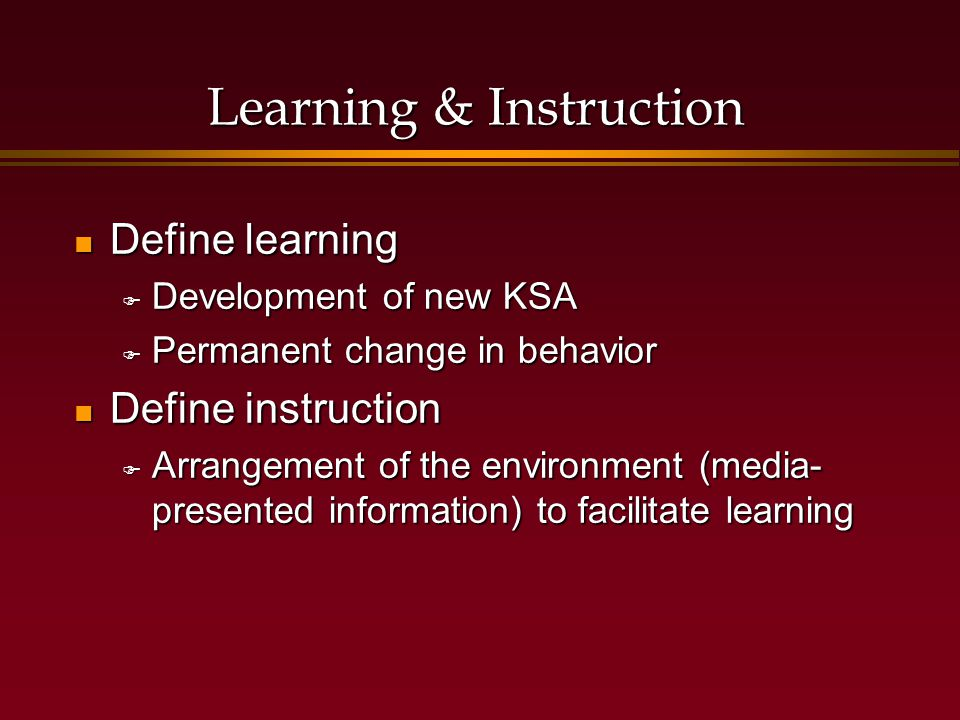 Learning & Instruction Define learning Define learning  Development of new KSA  Permanent change in behavior Define instruction Define instruction  Arrangement of the environment (media- presented information) to facilitate learning