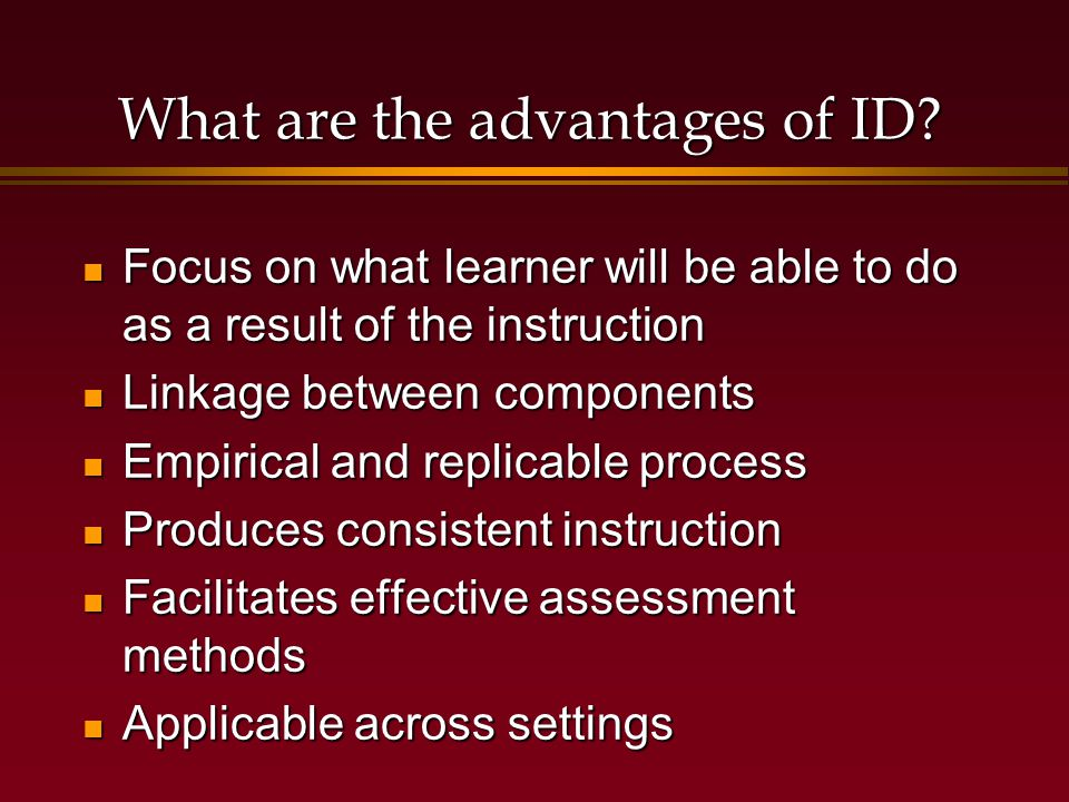 ID Process: Step by Step Needs analysis Needs analysis Determine instructional goal Determine instructional goal Analyze the instructional goal Analyze the instructional goal  Necessary entry behaviors  Step-by-step goal performance Analyze learners and contexts Analyze learners and contexts  Prior knowledge  Learning environment  Application of skills and knowledge