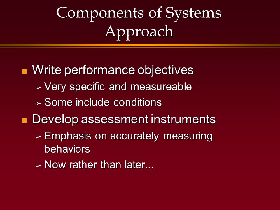 Components of Systems Approach Write performance objectives Write performance objectives  Very specific and measureable  Some include conditions Develop assessment instruments Develop assessment instruments  Emphasis on accurately measuring behaviors  Now rather than later...