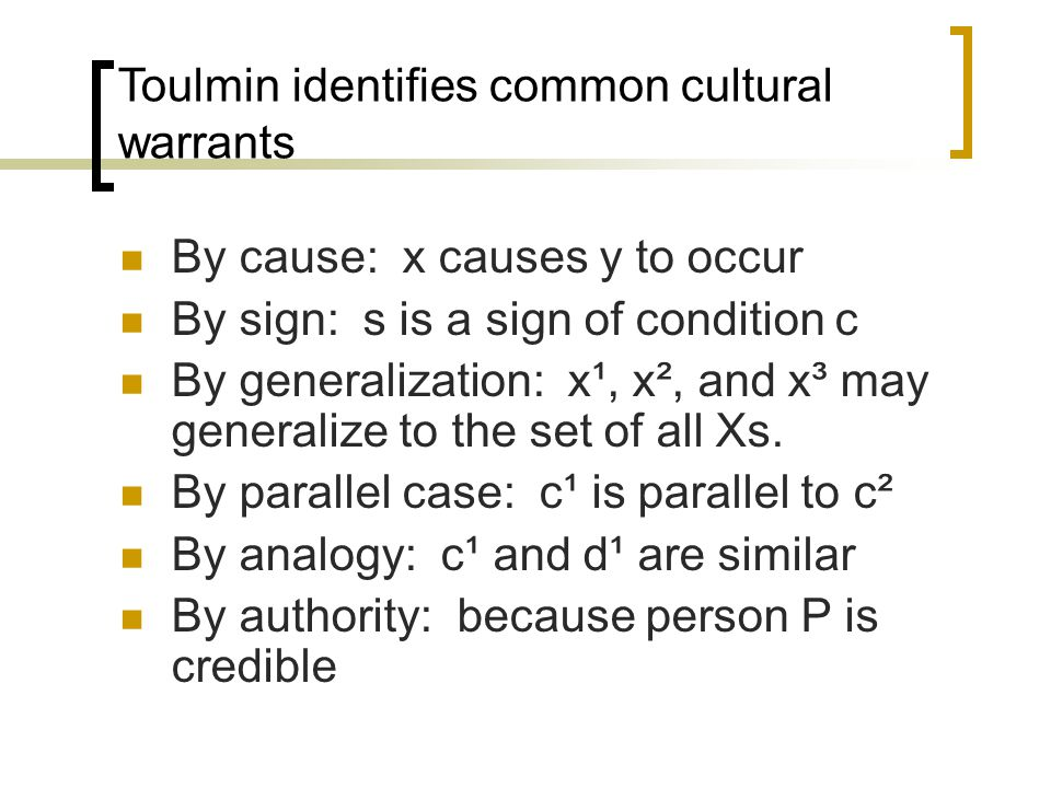 Toulmin identifies common cultural warrants By cause: x causes y to occur By sign: s is a sign of condition c By generalization: x¹, x², and x³ may ge