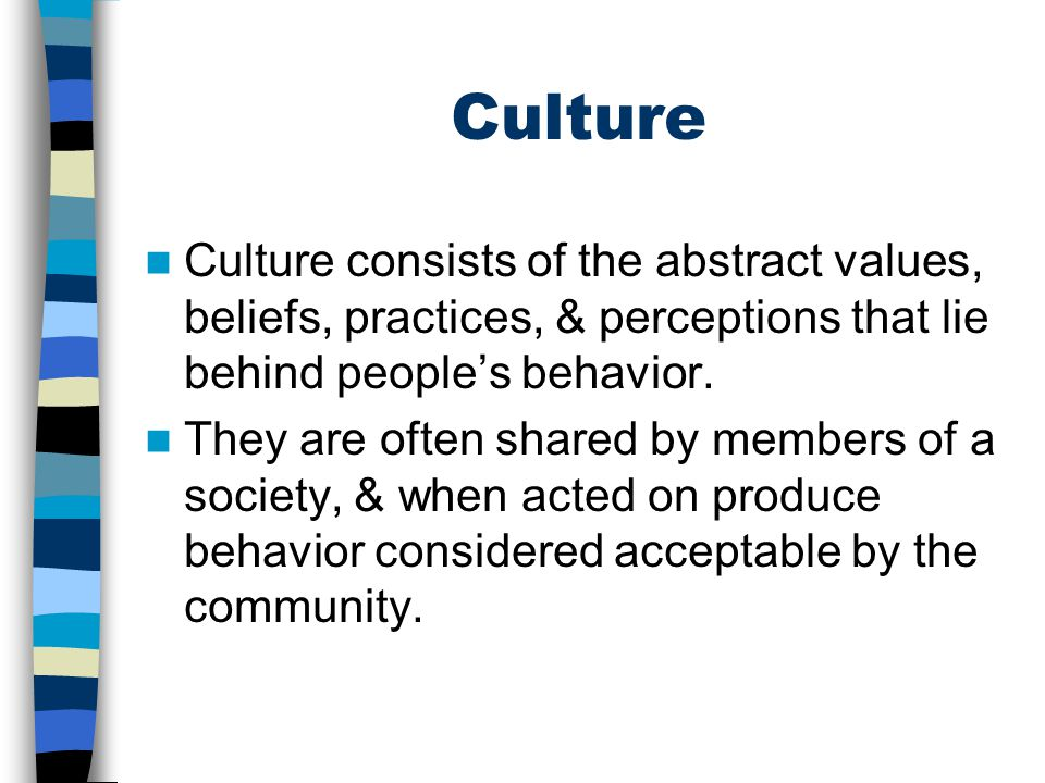 Culture Culture consists of the abstract values, beliefs, practices, & perceptions that lie behind people's behavior. They are often shared by members