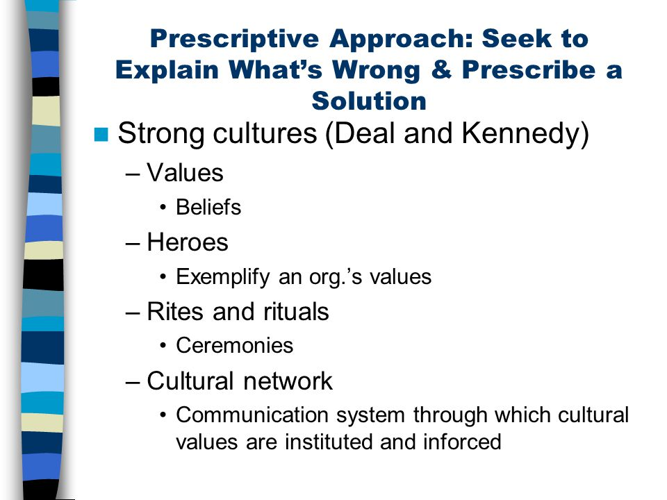 Prescriptive Approach: Seek to Explain What's Wrong & Prescribe a Solution Strong cultures (Deal and Kennedy) –Values Beliefs –Heroes Exemplify an org