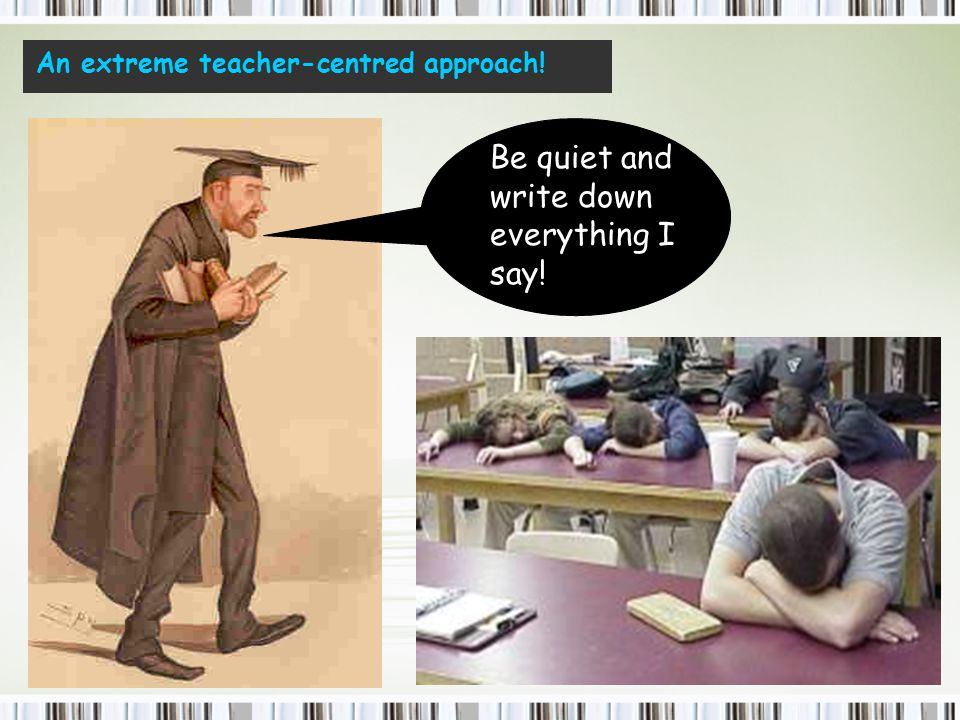 Be quiet and write down everything I say! An extreme teacher-centred approach!