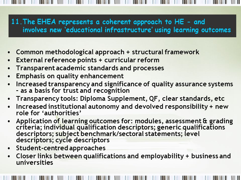 11.The EHEA represents a coherent approach to HE - and involves new 'educational infrastructure' using learning outcomes Common methodological approach + structural framework External reference points + curricular reform Transparent academic standards and processes Emphasis on quality enhancement Increased transparency and significance of quality assurance systems – as a basis for trust and recognition Transparency tools: Diploma Supplement, QF, clear standards, etc Increased institutional autonomy and devolved responsibility + new role for 'authorities' Application of learning outcomes for: modules, assessment & grading criteria; individual qualification descriptors; generic qualifications descriptors; subject benchmark/sectoral statements; level descriptors; cycle descriptors Student-centred approaches Closer links between qualifications and employability + business and universities