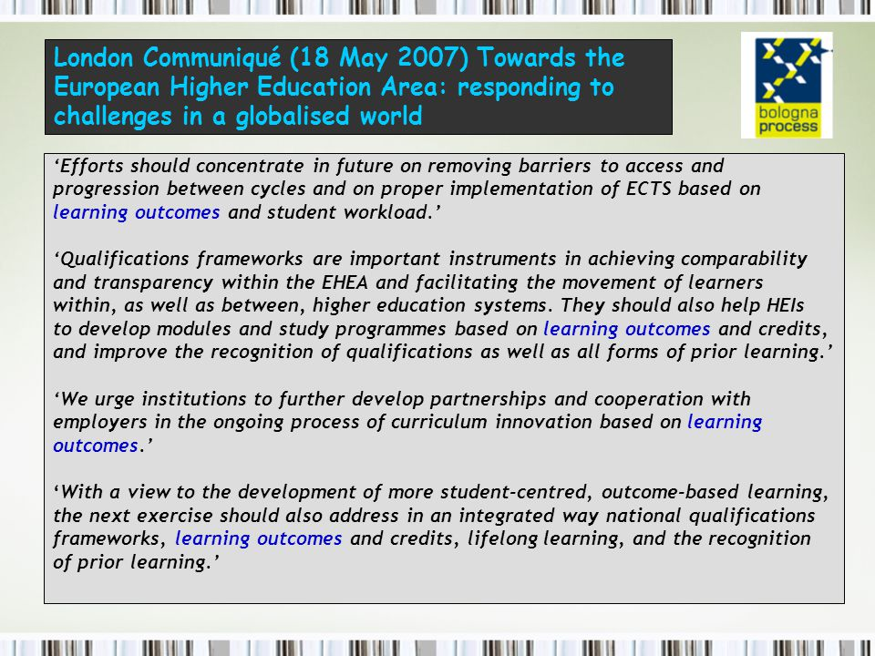 London Communiqué (18 May 2007) Towards the European Higher Education Area: responding to challenges in a globalised world 'Efforts should concentrate in future on removing barriers to access and progression between cycles and on proper implementation of ECTS based on learning outcomes and student workload.' 'Qualifications frameworks are important instruments in achieving comparability and transparency within the EHEA and facilitating the movement of learners within, as well as between, higher education systems.