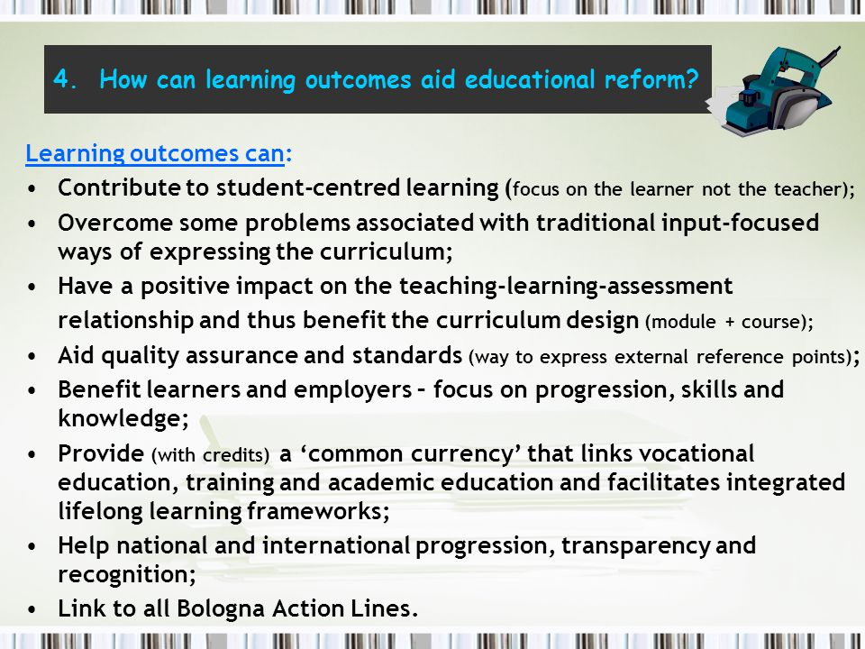4. How can learning outcomes aid educational reform? Learning outcomes can: Contribute to student-centred learning ( focus on the learner not the teac