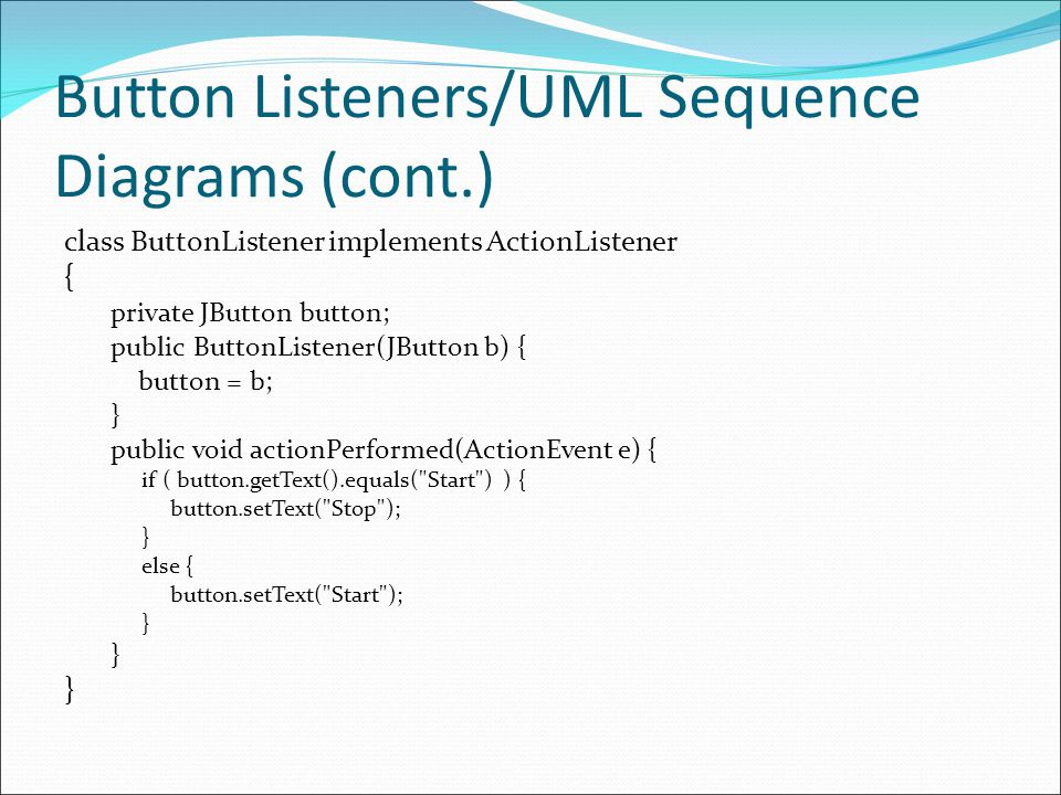 Button Listeners/UML Sequence Diagrams (cont.) class ButtonListener implements ActionListener { private JButton button; public ButtonListener(JButton b) { button = b; } public void actionPerformed(ActionEvent e) { if ( button.getText().equals( Start ) ) { button.setText( Stop ); } else { button.setText( Start ); }