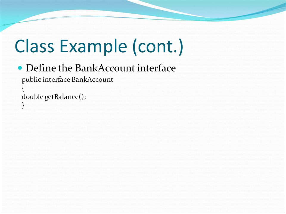 Class Example (cont.) Define the BankAccount interface public interface BankAccount { double getBalance(); }