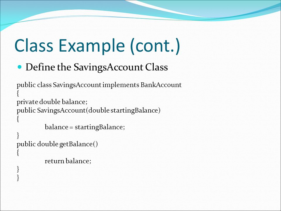 Class Example (cont.) Define the SavingsAccount Class public class SavingsAccount implements BankAccount { private double balance; public SavingsAccount(double startingBalance) { balance = startingBalance; } public double getBalance() { return balance; }