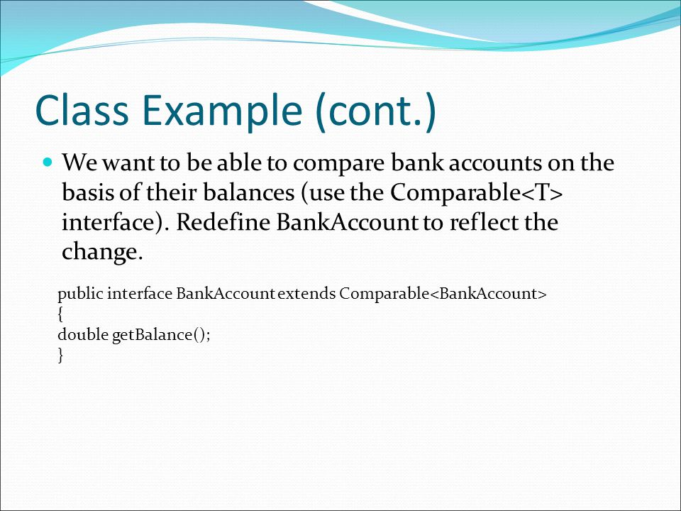 Class Example (cont.) We want to be able to compare bank accounts on the basis of their balances (use the Comparable interface).