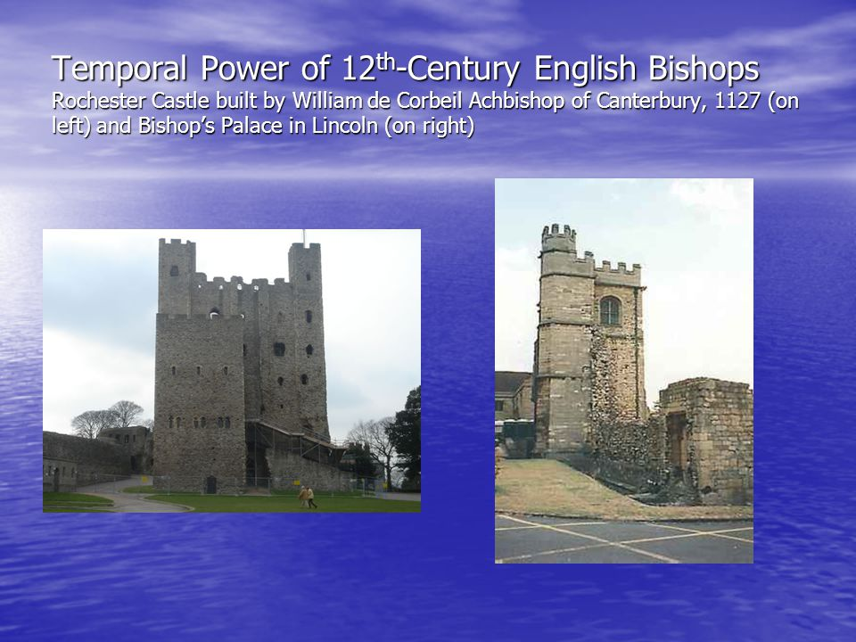 Temporal Power of 12 th -Century English Bishops Rochester Castle built by William de Corbeil Achbishop of Canterbury, 1127 (on left) and Bishop's Palace in Lincoln (on right)