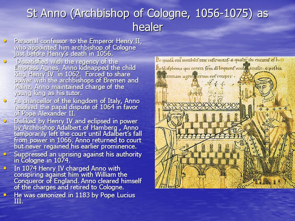 St Anno (Archbishop of Cologne, 1056-1075) as healer Personal confessor to the Emperor Henry II, who appointed him archbishop of Cologne just before Henry's death in 1056.