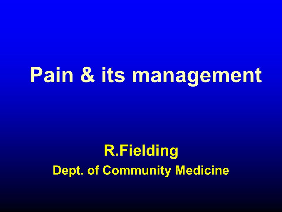 Pain & its management R.Fielding Dept. of Community Medicine