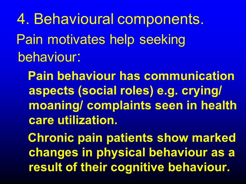 4. Behavioural components. Pain motivates help seeking behaviour : Pain behaviour has communication aspects (social roles) e.g. crying/ moaning/ compl