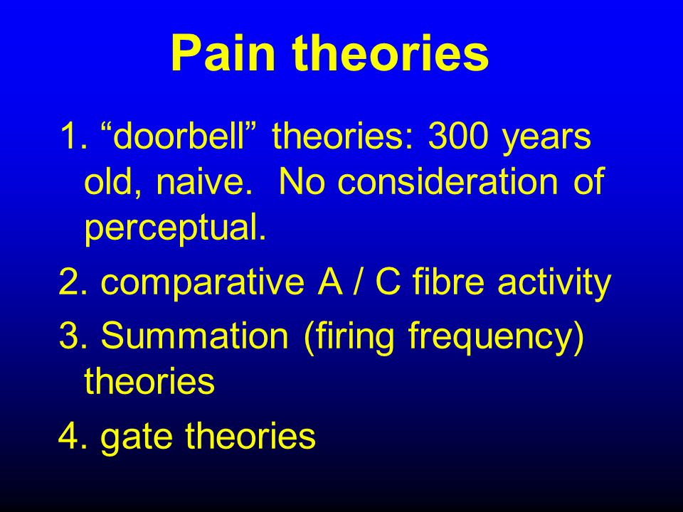 """Pain theories 1. """"doorbell"""" theories: 300 years old, naive. No consideration of perceptual. 2. comparative A / C fibre activity 3. Summation (firing f"""