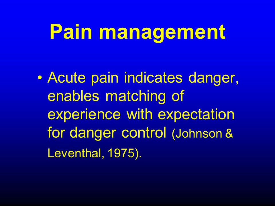 Pain management Acute pain indicates danger, enables matching of experience with expectation for danger control (Johnson & Leventhal, 1975).
