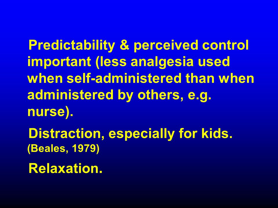 Predictability & perceived control important (less analgesia used when self-administered than when administered by others, e.g. nurse). Distraction, e