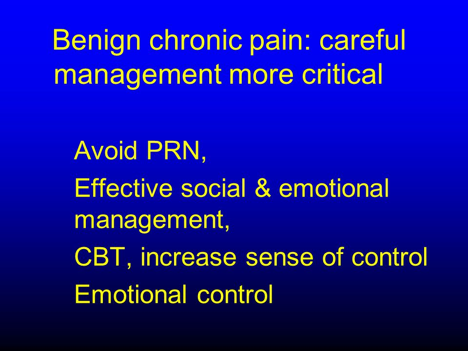 Benign chronic pain: careful management more critical Avoid PRN, Effective social & emotional management, CBT, increase sense of control Emotional control