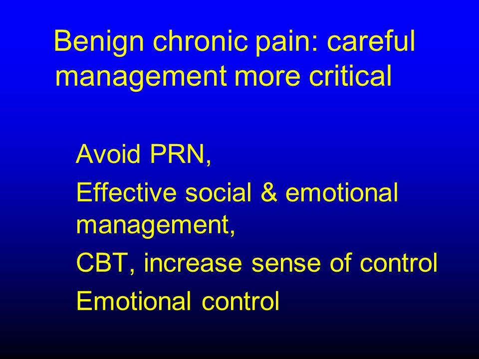 Benign chronic pain: careful management more critical Avoid PRN, Effective social & emotional management, CBT, increase sense of control Emotional con