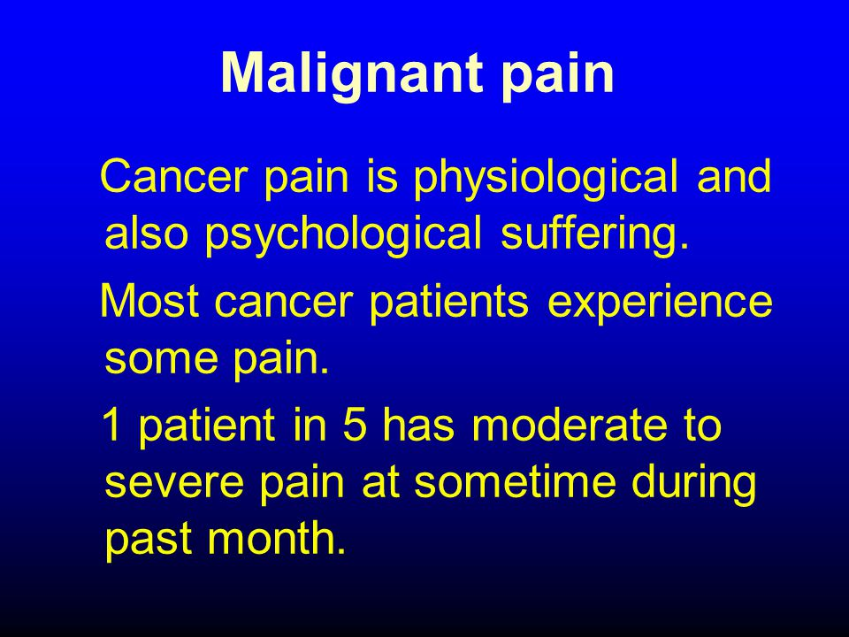 Malignant pain Cancer pain is physiological and also psychological suffering.