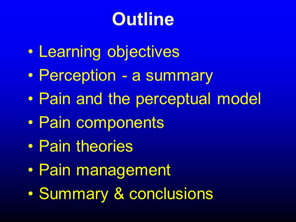 Outline Learning objectives Perception - a summary Pain and the perceptual model Pain components Pain theories Pain management Summary & conclusions