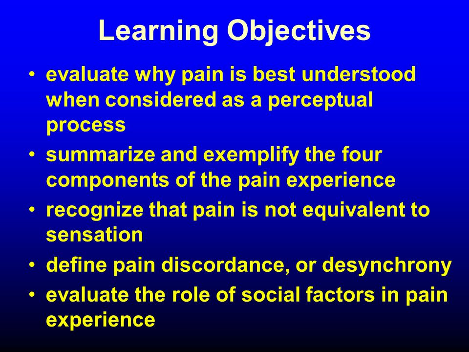 Learning Objectives evaluate why pain is best understood when considered as a perceptual process summarize and exemplify the four components of the pain experience recognize that pain is not equivalent to sensation define pain discordance, or desynchrony evaluate the role of social factors in pain experience