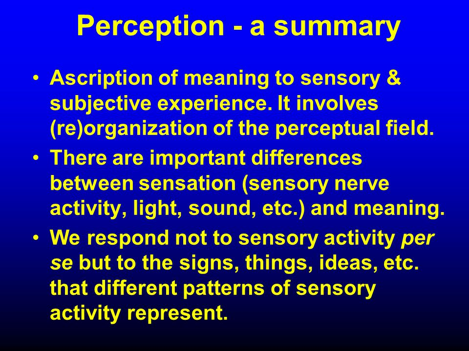Perception - a summary Ascription of meaning to sensory & subjective experience.