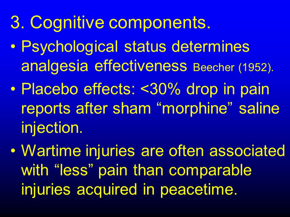 3. Cognitive components. Psychological status determines analgesia effectiveness Beecher (1952). Placebo effects: <30% drop in pain reports after sham