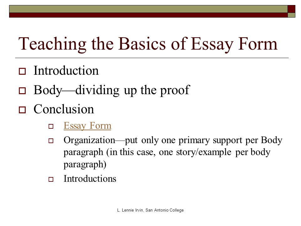 Teaching the Basics of Essay Form  Introduction  Body—dividing up the proof  Conclusion  Essay Form Essay Form  Organization—put only one primary support per Body paragraph (in this case, one story/example per body paragraph)  Introductions L.