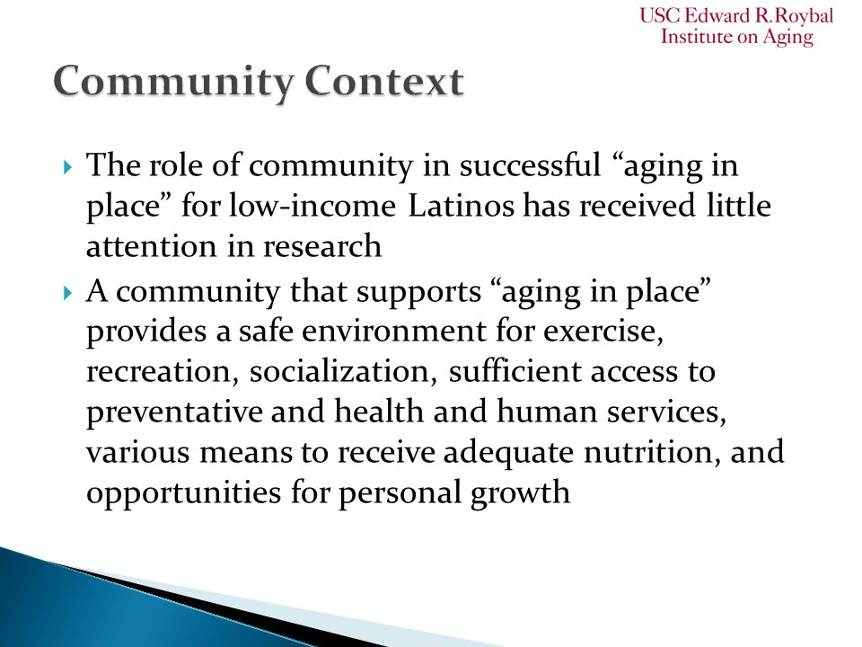  The role of community in successful aging in place for low-income Latinos has received little attention in research  A community that supports aging in place provides a safe environment for exercise, recreation, socialization, sufficient access to preventative and health and human services, various means to receive adequate nutrition, and opportunities for personal growth