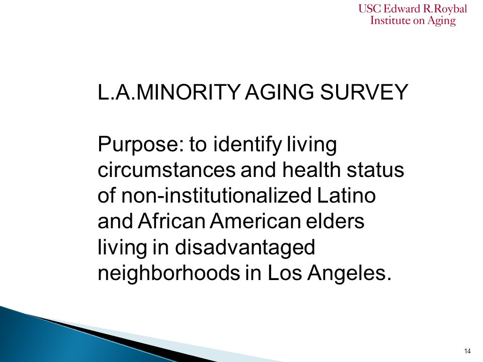 L.A.MINORITY AGING SURVEY Purpose: to identify living circumstances and health status of non-institutionalized Latino and African American elders living in disadvantaged neighborhoods in Los Angeles.