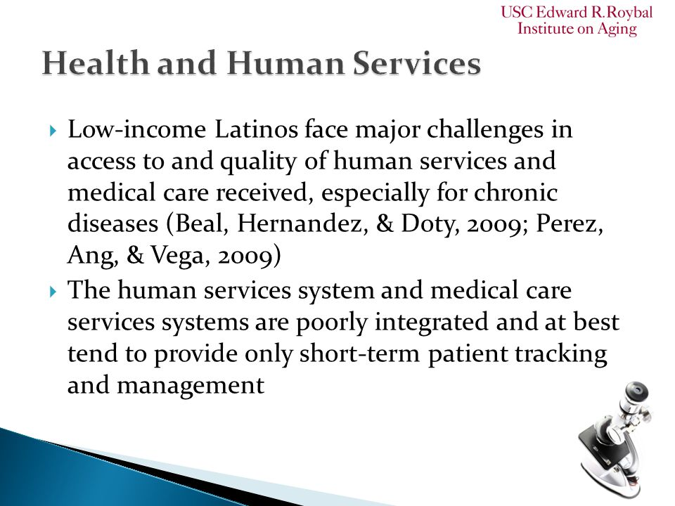  Low-income Latinos face major challenges in access to and quality of human services and medical care received, especially for chronic diseases (Beal, Hernandez, & Doty, 2009; Perez, Ang, & Vega, 2009)  The human services system and medical care services systems are poorly integrated and at best tend to provide only short-term patient tracking and management