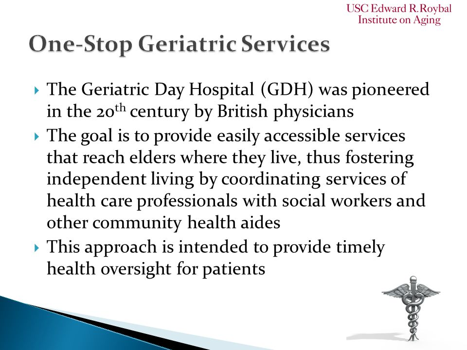  The Geriatric Day Hospital (GDH) was pioneered in the 20 th century by British physicians  The goal is to provide easily accessible services that reach elders where they live, thus fostering independent living by coordinating services of health care professionals with social workers and other community health aides  This approach is intended to provide timely health oversight for patients