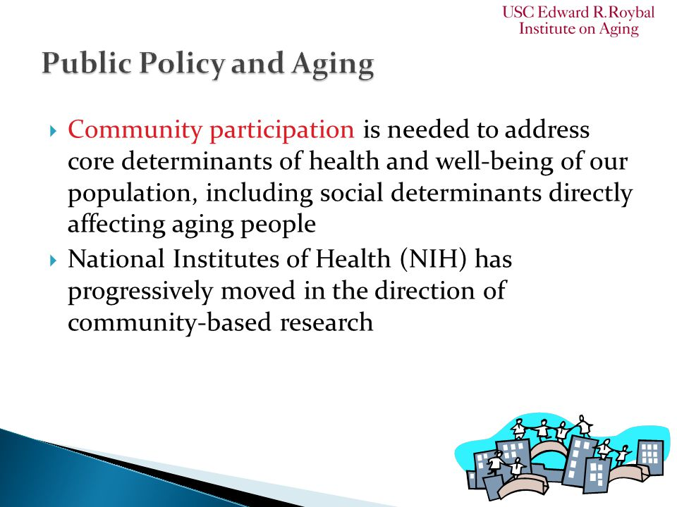  Community participation is needed to address core determinants of health and well-being of our population, including social determinants directly affecting aging people  National Institutes of Health (NIH) has progressively moved in the direction of community-based research