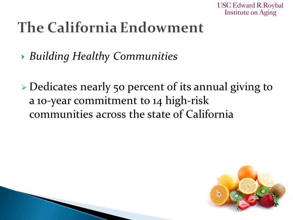  Building Healthy Communities  Dedicates nearly 50 percent of its annual giving to a 10-year commitment to 14 high-risk communities across the state of California