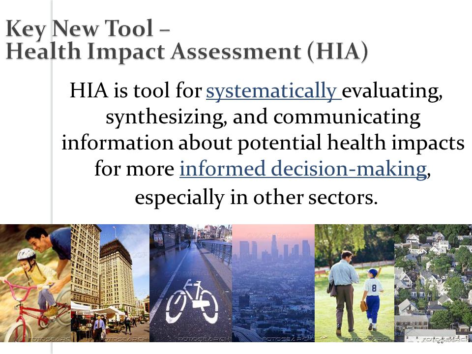 33 Key New Tool – Health Impact Assessment (HIA) HIA is tool for systematically evaluating, synthesizing, and communicating information about potential health impacts for more informed decision-making, especially in other sectors.