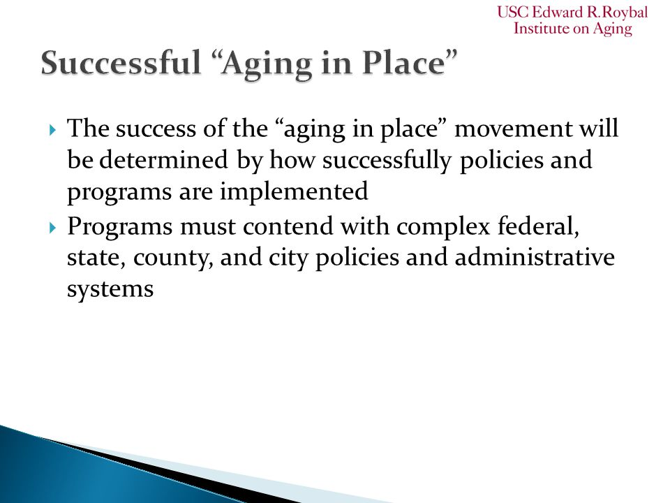  The success of the aging in place movement will be determined by how successfully policies and programs are implemented  Programs must contend with complex federal, state, county, and city policies and administrative systems
