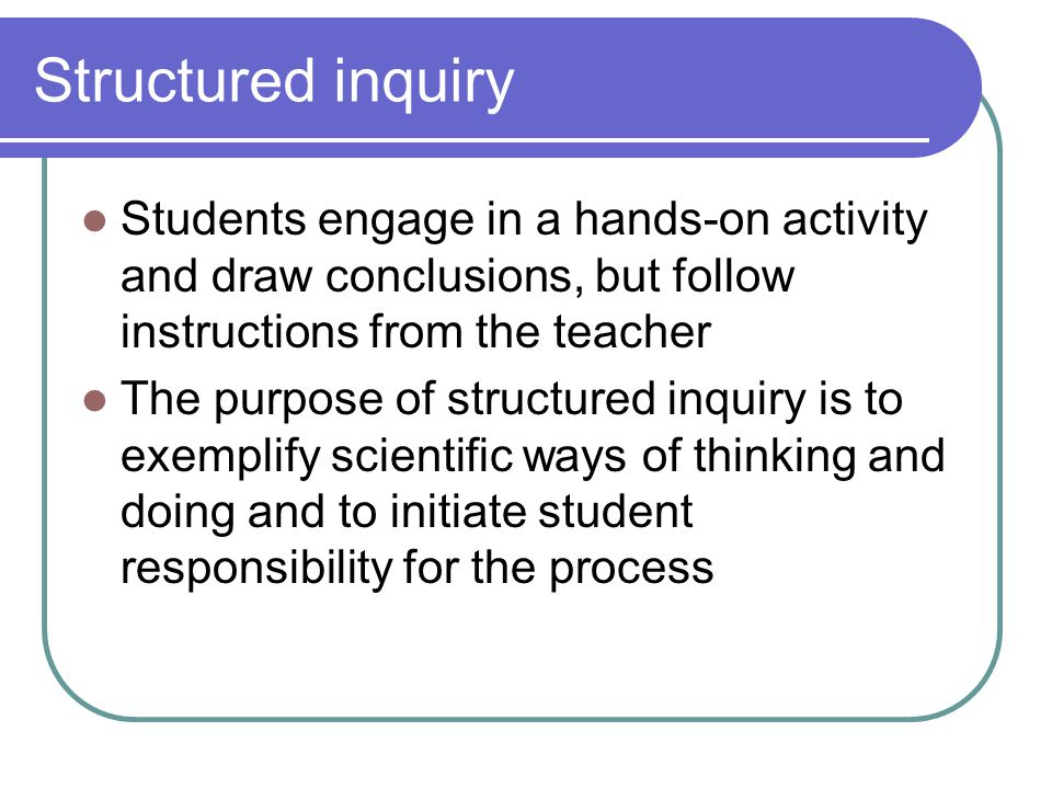 Structured inquiry Students engage in a hands-on activity and draw conclusions, but follow instructions from the teacher The purpose of structured inquiry is to exemplify scientific ways of thinking and doing and to initiate student responsibility for the process